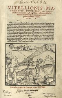 Vitellionis [...] Peri optikes [grec.] id est de natura, ratione, et proiectione radiorum uisus, luminum, colorum atq[ue] formarum, quam vulgo perspectiuam uocant, libri X.